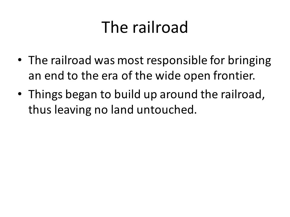 The railroad The railroad was most responsible for bringing an end to the era of the wide open frontier.