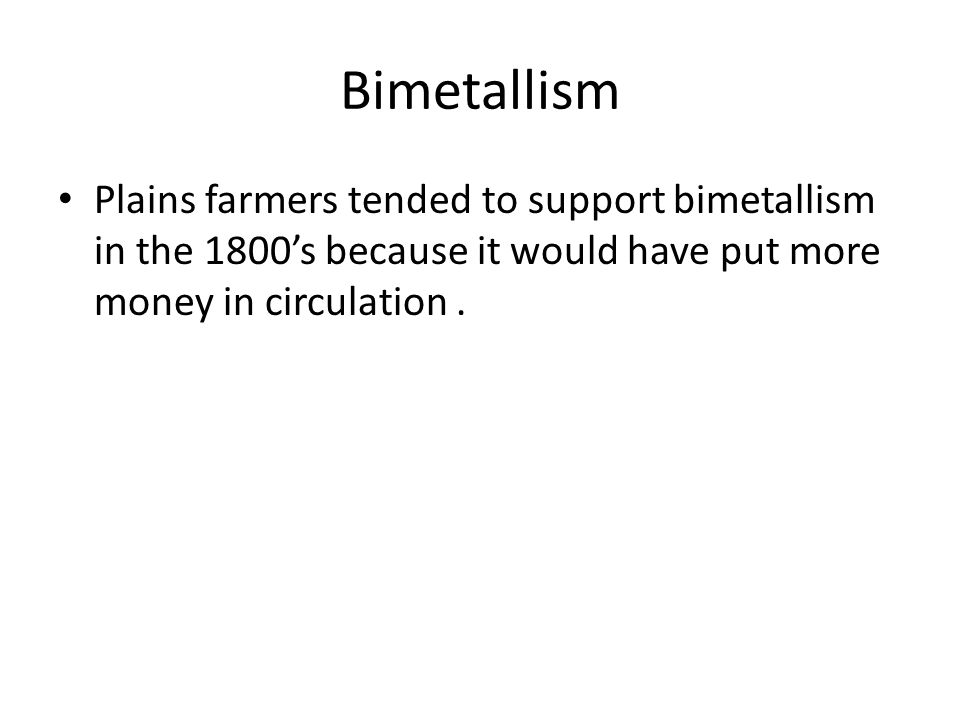 Bimetallism Plains farmers tended to support bimetallism in the 1800's because it would have put more money in circulation .