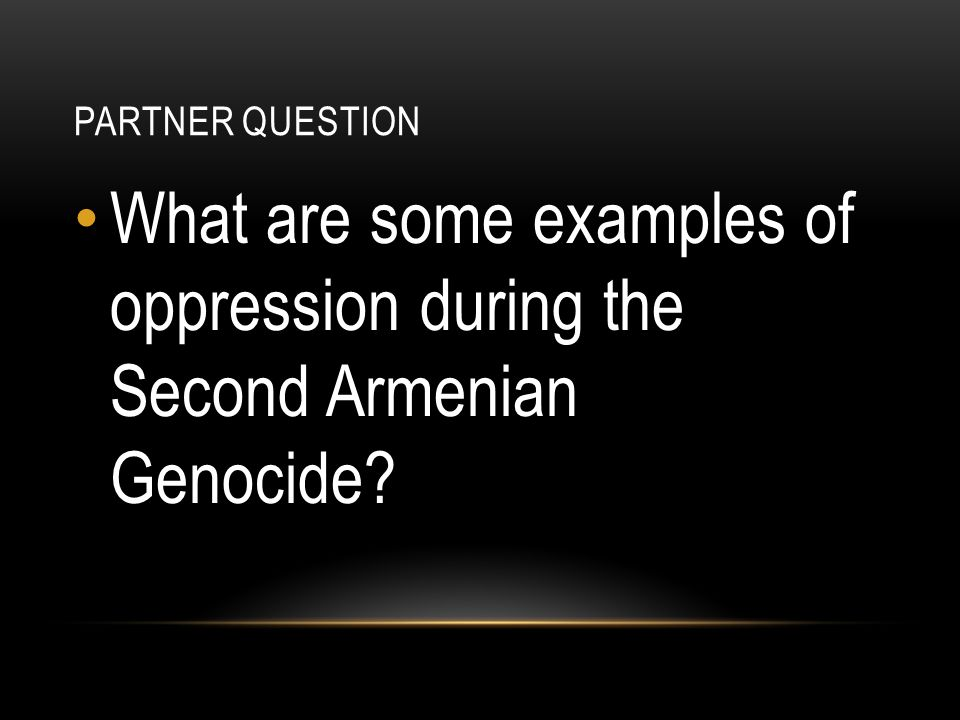 Partner Question What are some examples of oppression during the Second Armenian Genocide