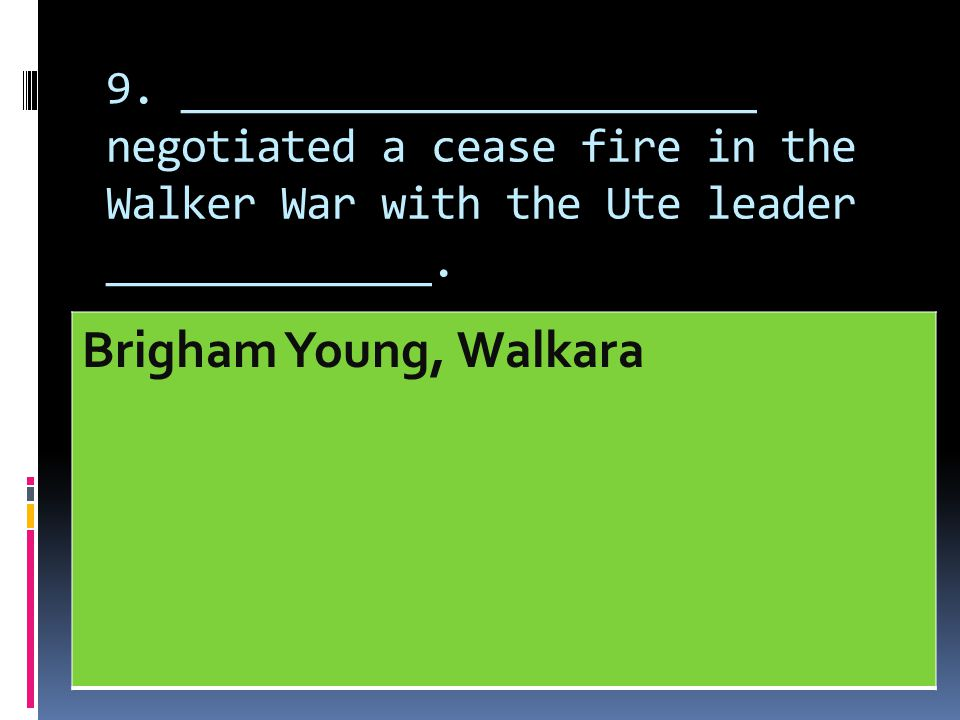 9. _______________________ negotiated a cease fire in the Walker War with the Ute leader _____________.