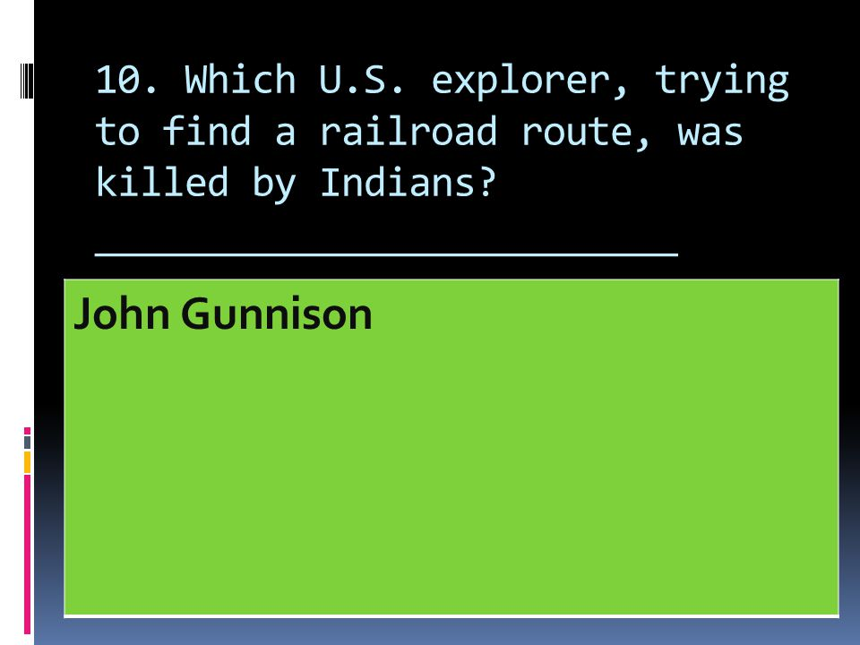 10. Which U.S. explorer, trying to find a railroad route, was killed by Indians __________________________