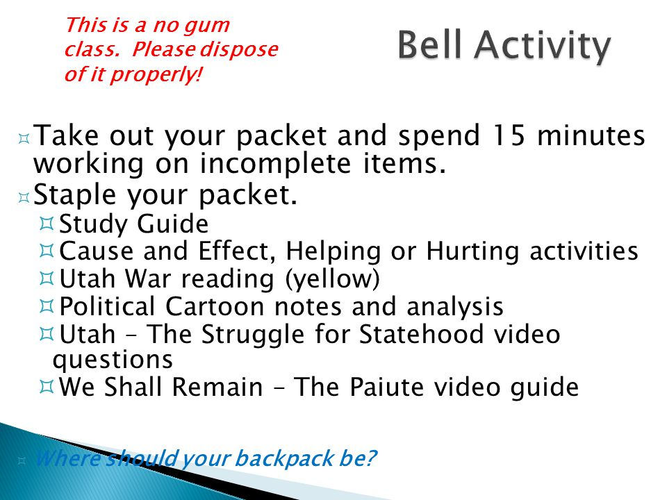 Bell Activity This is a no gum class. Please dispose of it properly! Take out your packet and spend 15 minutes working on incomplete items.