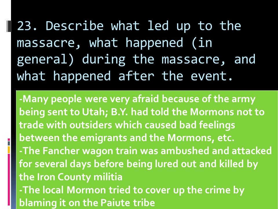 23. Describe what led up to the massacre, what happened (in general) during the massacre, and what happened after the event.