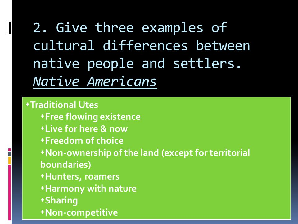 2. Give three examples of cultural differences between native people and settlers. Native Americans
