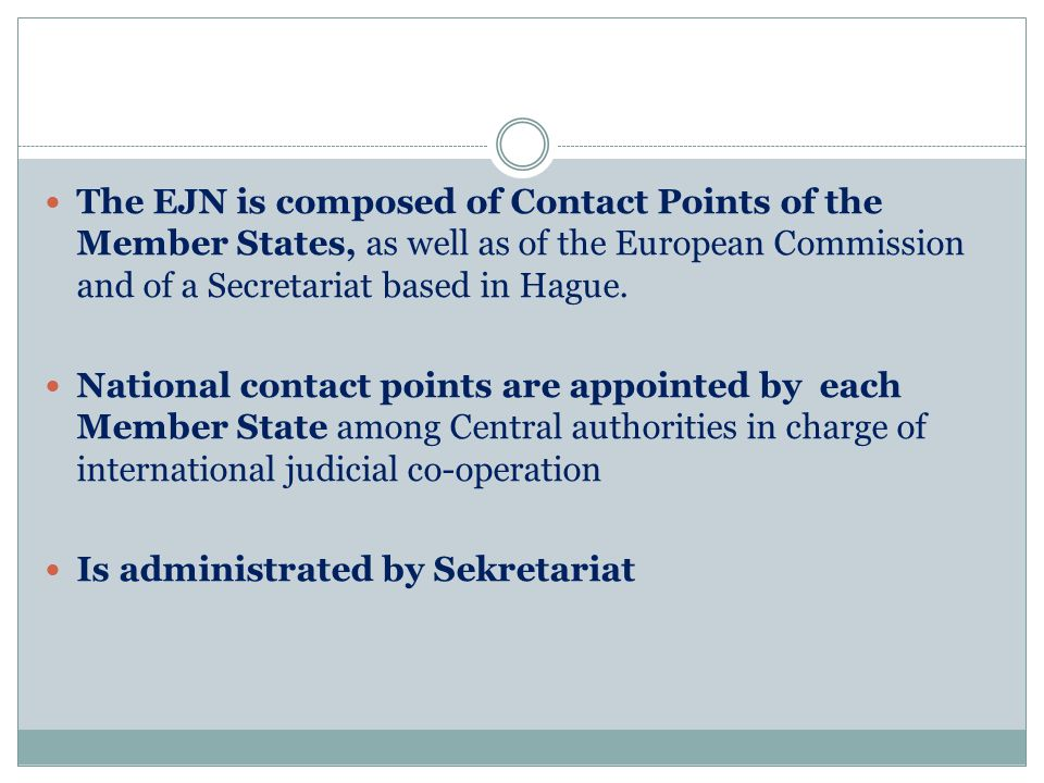 The EJN is composed of Contact Points of the Member States, as well as of the European Commission and of a Secretariat based in Hague.
