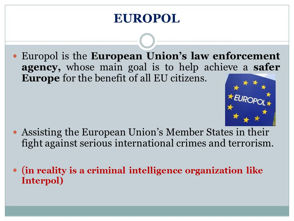 EUROPOL Europol is the European Union's law enforcement agency, whose main goal is to help achieve a safer Europe for the benefit of all EU citizens.