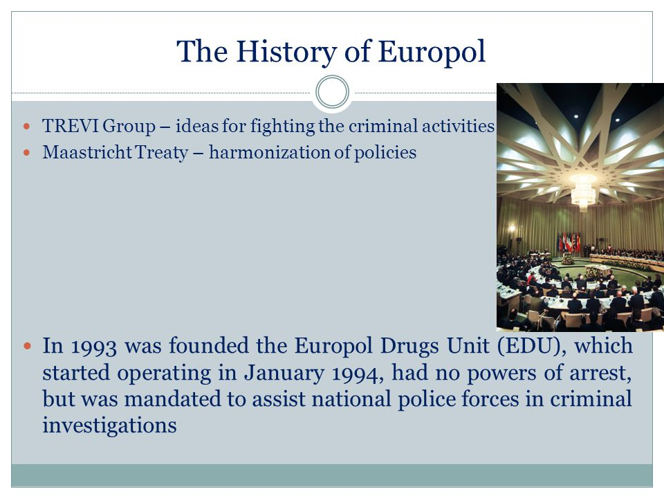 The History of Europol TREVI Group – ideas for fighting the criminal activities. Maastricht Treaty – harmonization of policies.