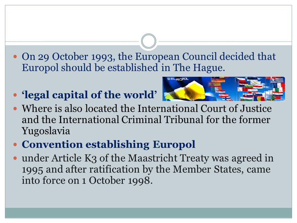 On 29 October 1993, the European Council decided that Europol should be established in The Hague.