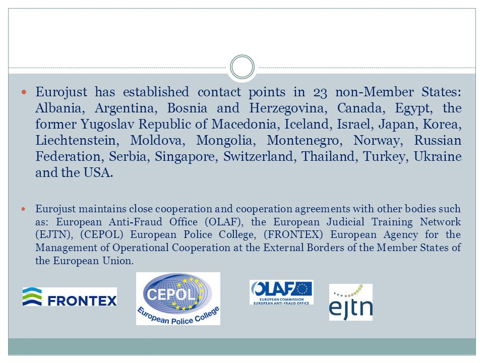 Eurojust has established contact points in 23 non-Member States: Albania, Argentina, Bosnia and Herzegovina, Canada, Egypt, the former Yugoslav Republic of Macedonia, Iceland, Israel, Japan, Korea, Liechtenstein, Moldova, Mongolia, Montenegro, Norway, Russian Federation, Serbia, Singapore, Switzerland, Thailand, Turkey, Ukraine and the USA.