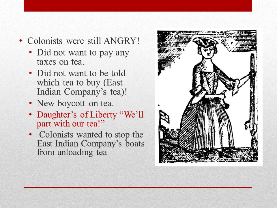 Colonists were still ANGRY! Did not want to pay any taxes on tea.