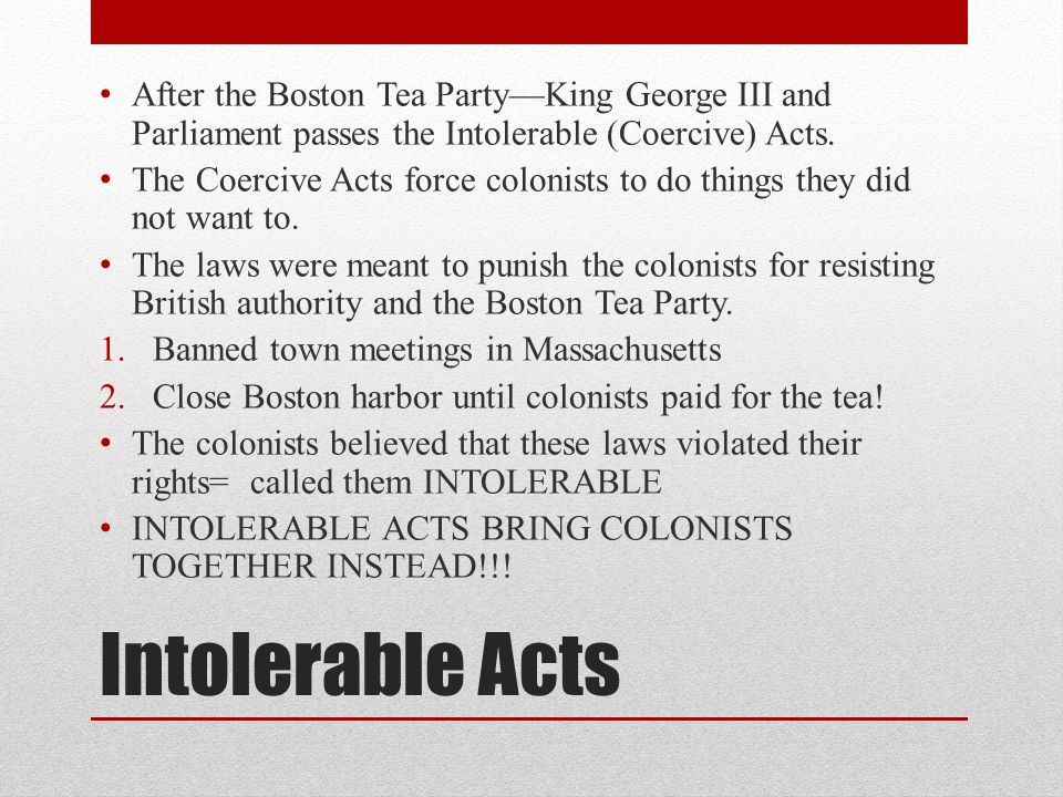 After the Boston Tea Party—King George III and Parliament passes the Intolerable (Coercive) Acts.