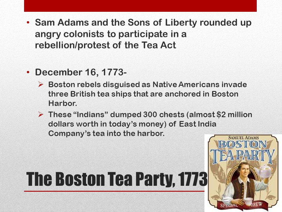 Sam Adams and the Sons of Liberty rounded up angry colonists to participate in a rebellion/protest of the Tea Act
