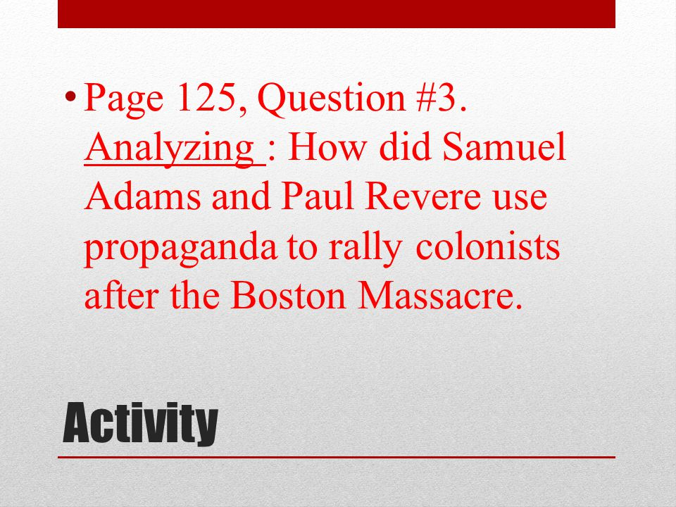 Page 125, Question #3. Analyzing : How did Samuel Adams and Paul Revere use propaganda to rally colonists after the Boston Massacre.