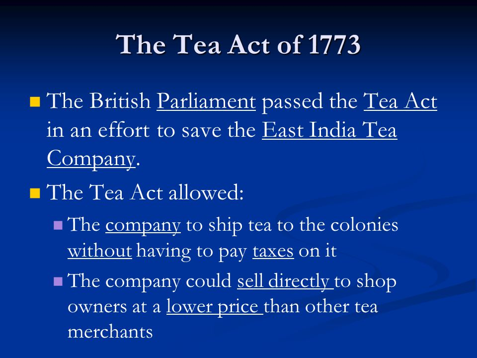 The Tea Act of 1773 The British Parliament passed the Tea Act in an effort to save the East India Tea Company.