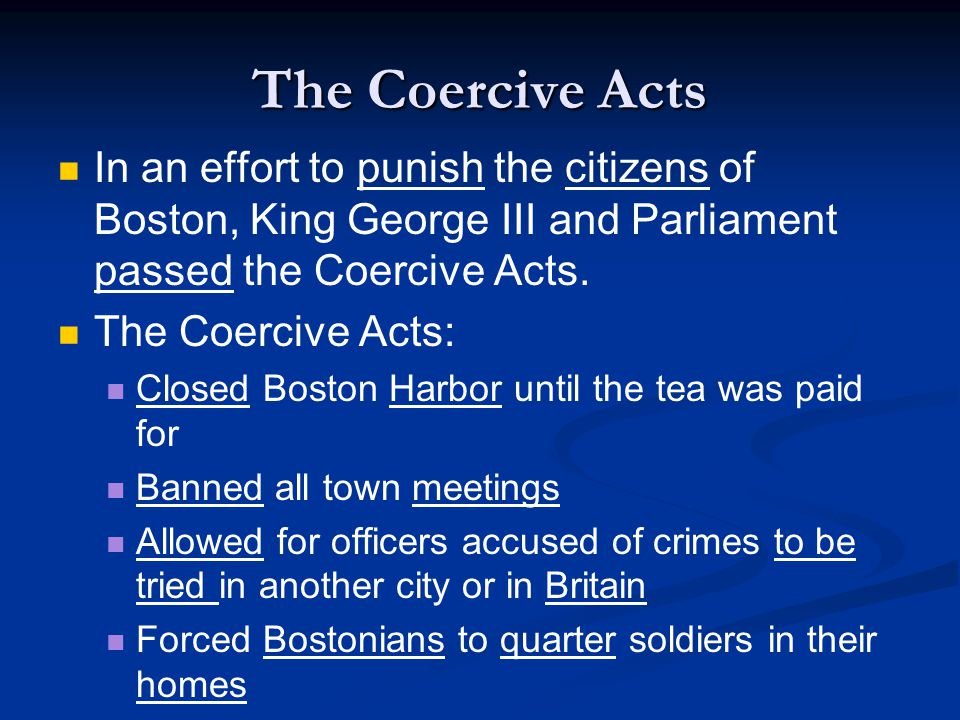 The Coercive Acts In an effort to punish the citizens of Boston, King George III and Parliament passed the Coercive Acts.