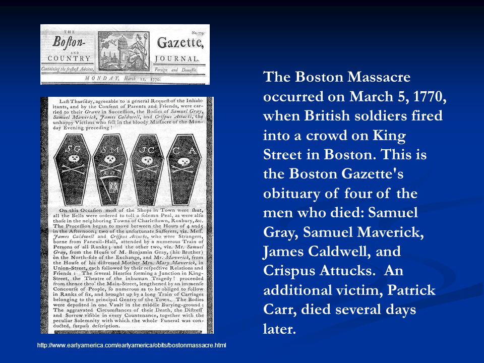 The Boston Massacre occurred on March 5, 1770, when British soldiers fired into a crowd on King Street in Boston. This is the Boston Gazette s obituary of four of the men who died: Samuel Gray, Samuel Maverick, James Caldwell, and Crispus Attucks. An additional victim, Patrick Carr, died several days later.
