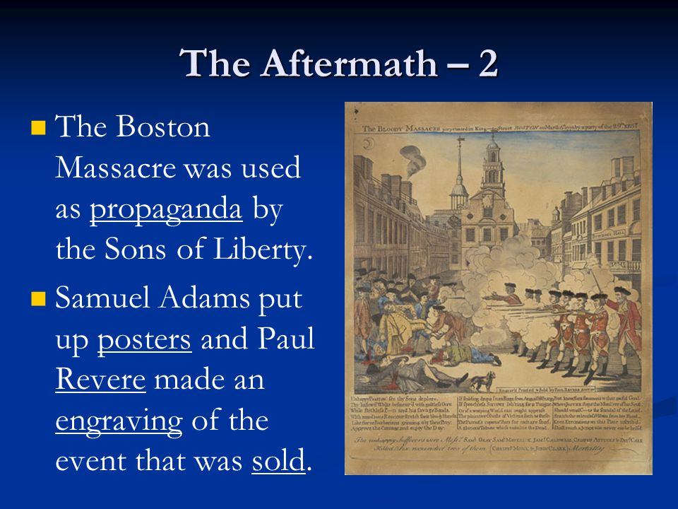 The Aftermath – 2 The Boston Massacre was used as propaganda by the Sons of Liberty.