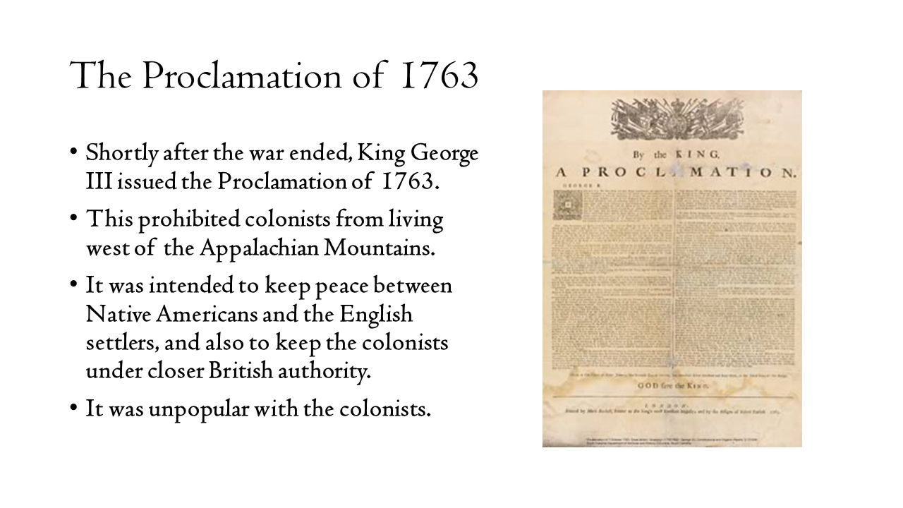 The Proclamation of 1763 Shortly after the war ended, King George III issued the Proclamation of 1763.