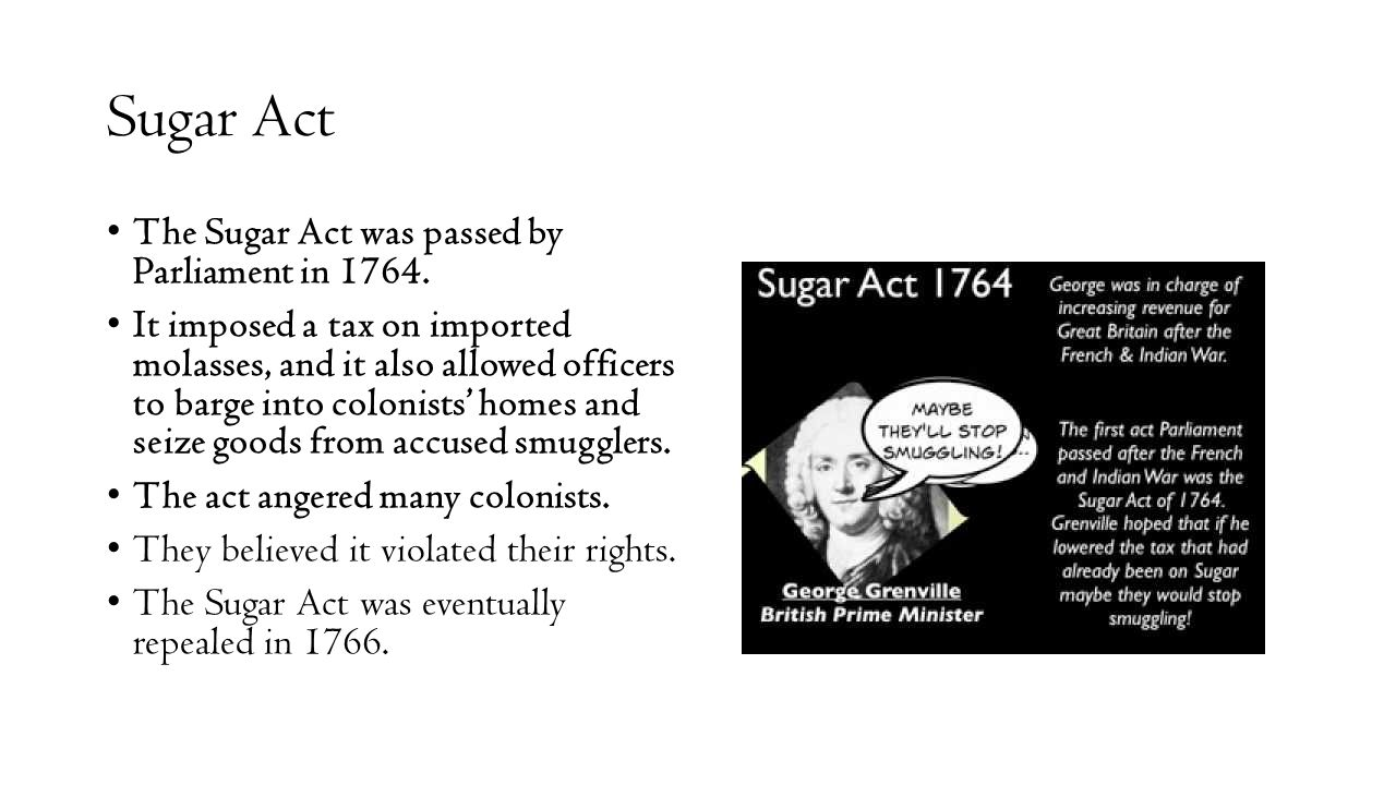 Sugar Act The Sugar Act was passed by Parliament in 1764.