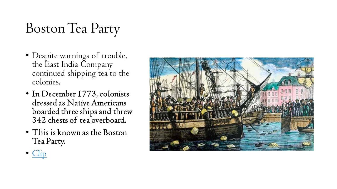 Boston Tea Party Despite warnings of trouble, the East India Company continued shipping tea to the colonies.