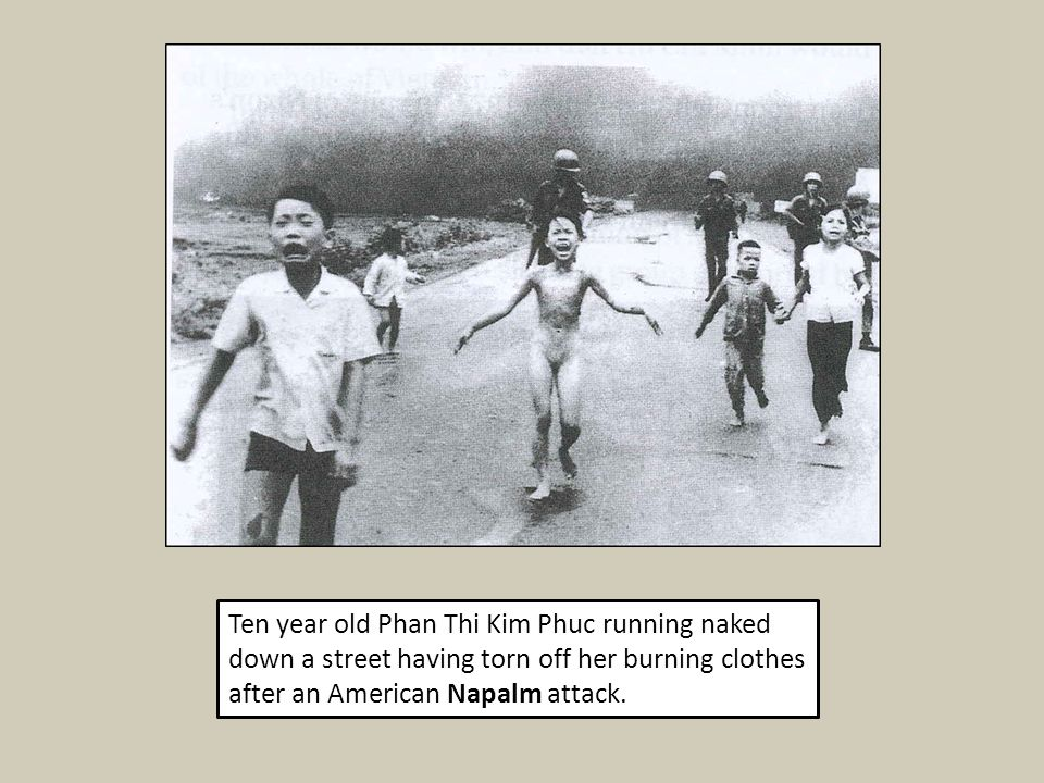 Ten year old Phan Thi Kim Phuc running naked down a street having torn off her burning clothes after an American Napalm attack.