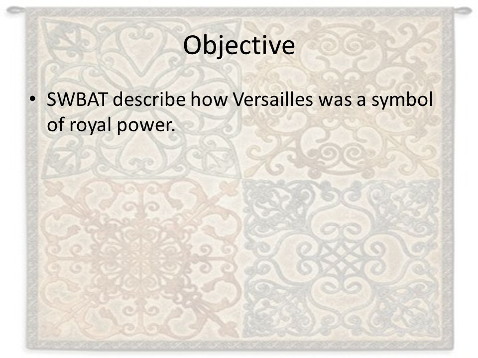 Objective SWBAT describe how Versailles was a symbol of royal power.