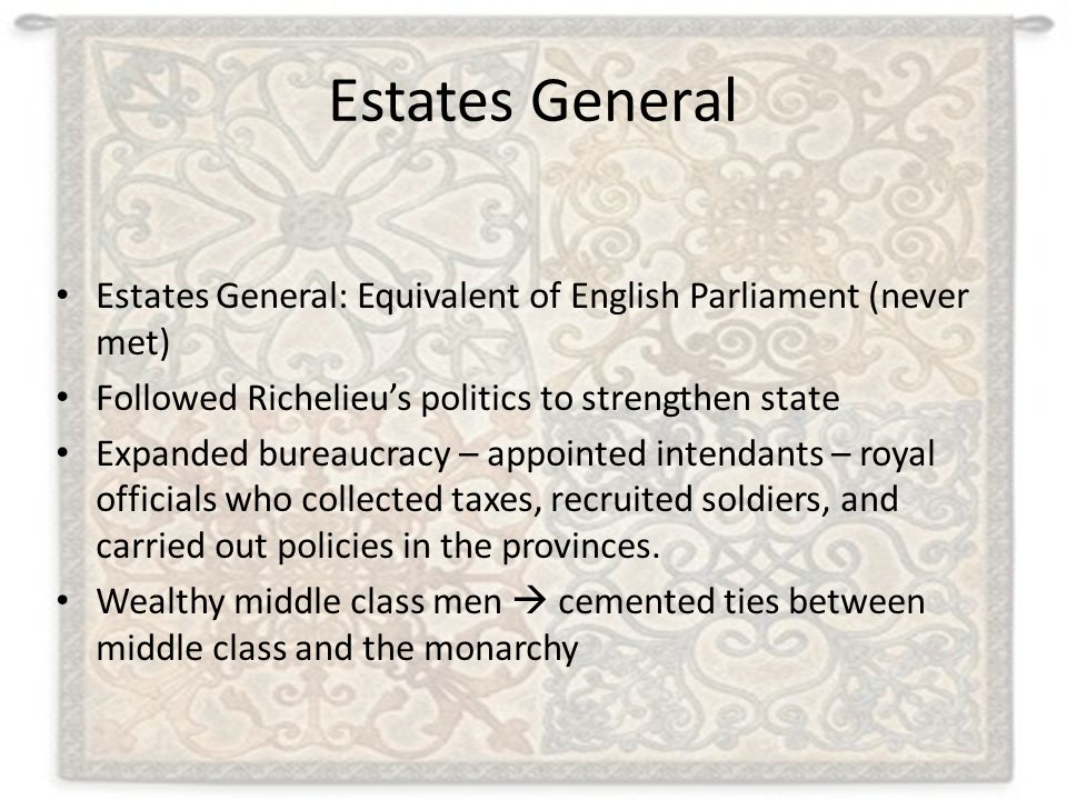 Estates General Estates General: Equivalent of English Parliament (never met) Followed Richelieu's politics to strengthen state.