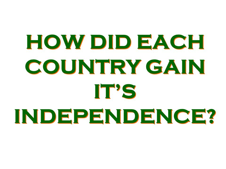 HOW DID EACH COUNTRY GAIN IT'S INDEPENDENCE