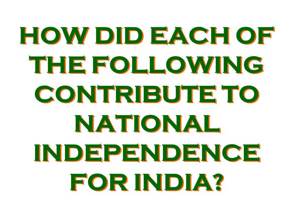 HOW DID EACH OF THE FOLLOWING CONTRIBUTE TO NATIONAL INDEPENDENCE FOR INDIA