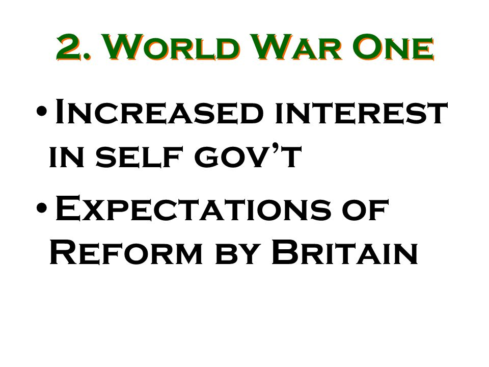 2. World War One Increased interest in self gov't Expectations of Reform by Britain