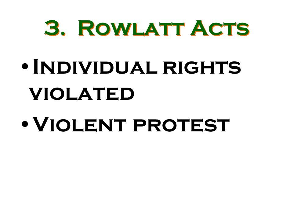 3. Rowlatt Acts Individual rights violated Violent protest