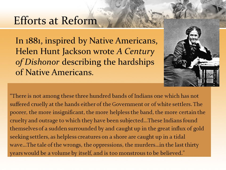 Efforts at Reform In 1881, inspired by Native Americans, Helen Hunt Jackson wrote A Century of Dishonor describing the hardships of Native Americans.