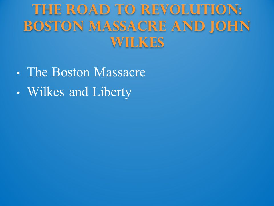 The Road to Revolution: boston massacre and john wilkes