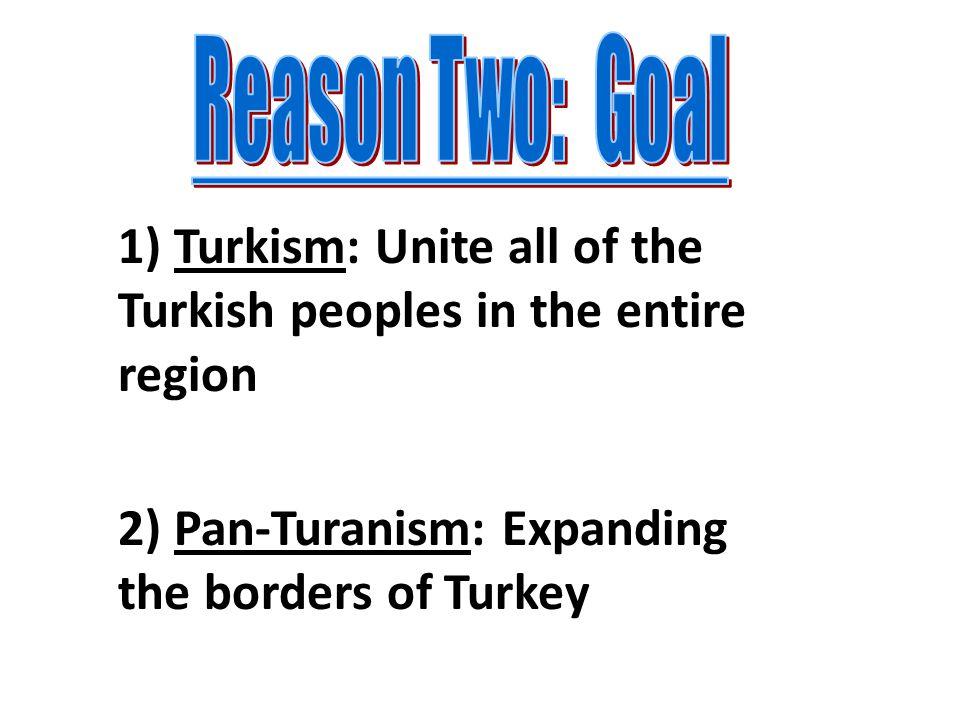 Reason Two: Goal 1) Turkism: Unite all of the Turkish peoples in the entire region 2) Pan-Turanism: Expanding the borders of Turkey