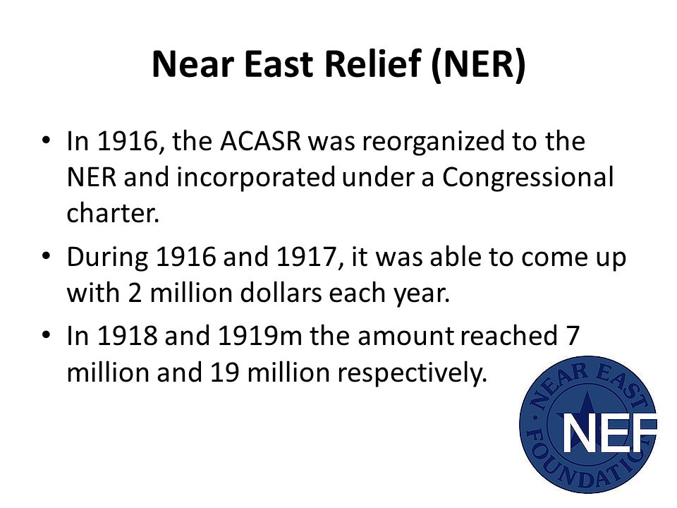 Near East Relief (NER) In 1916, the ACASR was reorganized to the NER and incorporated under a Congressional charter.