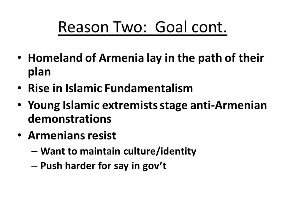 Reason Two: Goal cont. Homeland of Armenia lay in the path of their plan. Rise in Islamic Fundamentalism.