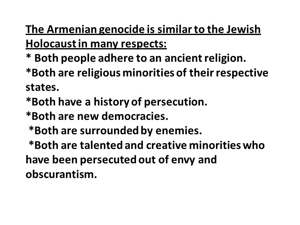 The Armenian genocide is similar to the Jewish Holocaust in many respects: * Both people adhere to an ancient religion.