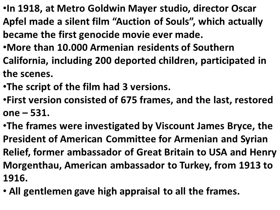 In 1918, at Metro Goldwin Mayer studio, director Oscar Apfel made a silent film Auction of Souls , which actually became the first genocide movie ever made.