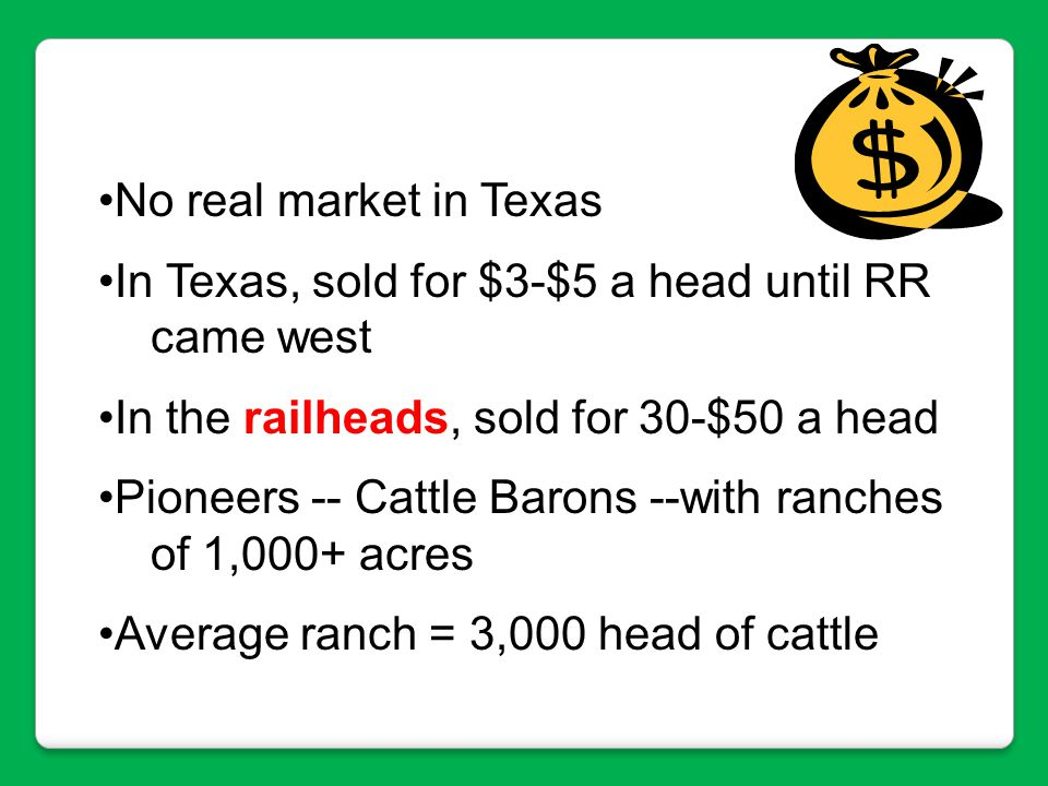 No real market in Texas In Texas, sold for $3-$5 a head until RR. came west. In the railheads, sold for 30-$50 a head.