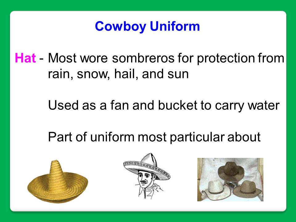 Cowboy Uniform Hat - Most wore sombreros for protection from. rain, snow, hail, and sun. Used as a fan and bucket to carry water.