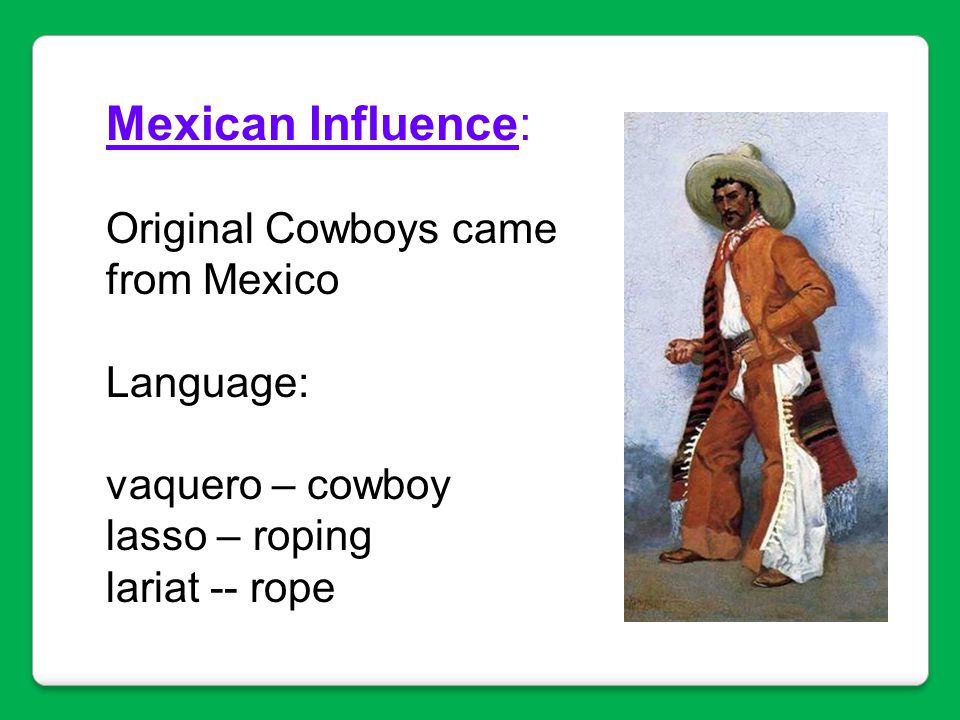 Mexican Influence: Original Cowboys came from Mexico Language: