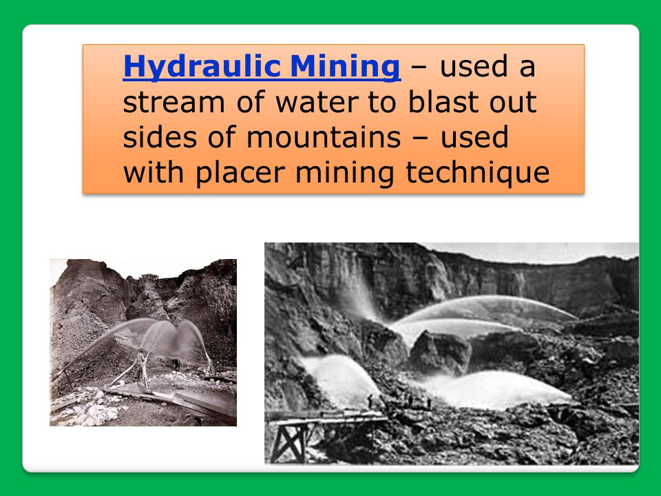 Hydraulic Mining – used a stream of water to blast out sides of mountains – used with placer mining technique