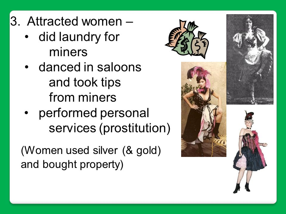 Attracted women – did laundry for. miners. danced in saloons. and took tips. from miners. • performed personal.