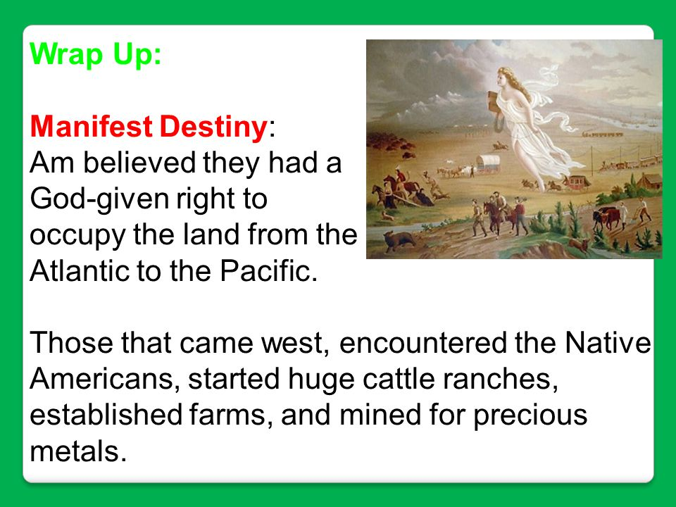 Wrap Up: Manifest Destiny: Am believed they had a. God-given right to. occupy the land from the.