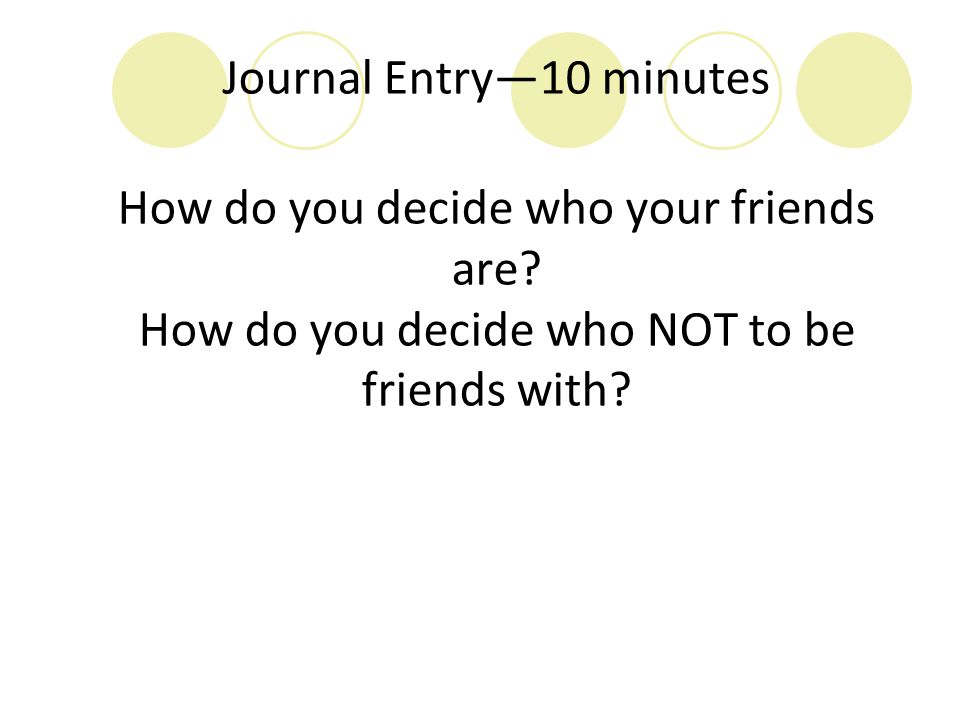 Journal Entry—10 minutes How do you decide who your friends are