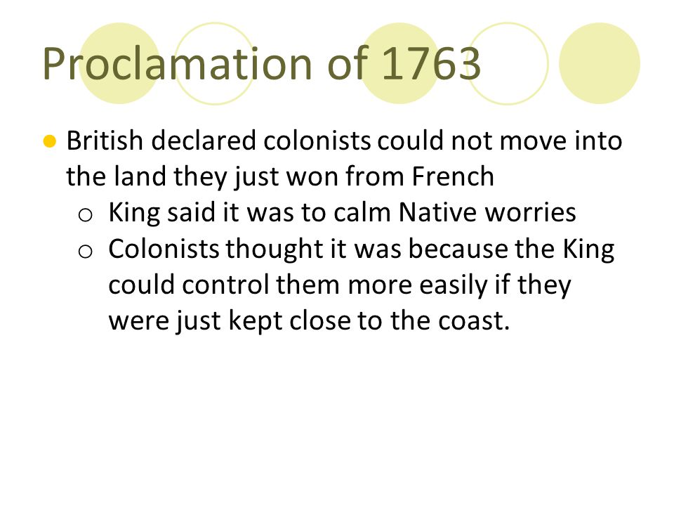 Proclamation of 1763 British declared colonists could not move into the land they just won from French.