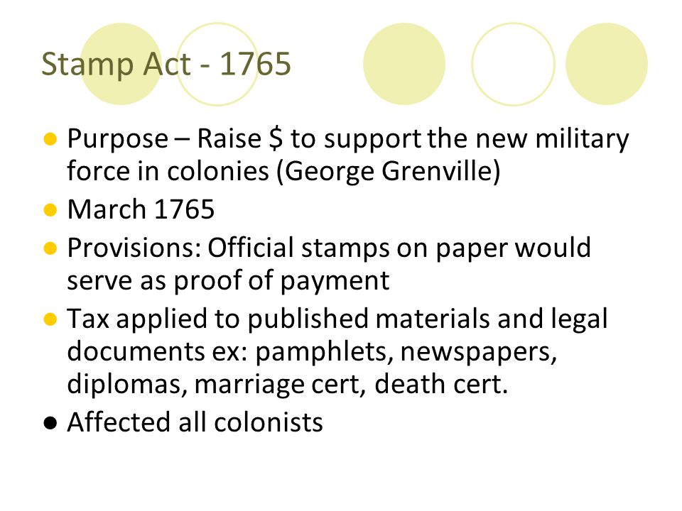 Stamp Act - 1765 Purpose – Raise $ to support the new military force in colonies (George Grenville)