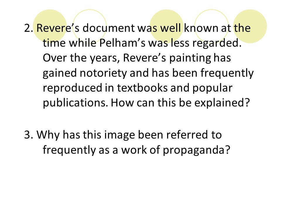 2. Revere's document was well known at the time while Pelham's was less regarded. Over the years, Revere's painting has gained notoriety and has been frequently reproduced in textbooks and popular publications. How can this be explained