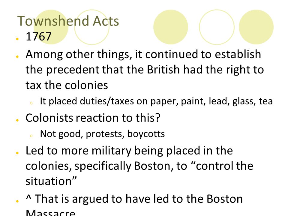 Townshend Acts 1767. Among other things, it continued to establish the precedent that the British had the right to tax the colonies.