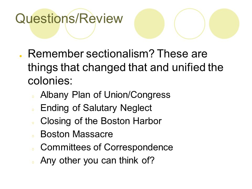 Questions/Review Remember sectionalism These are things that changed that and unified the colonies: